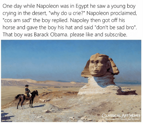 "classical art memes: One day while Napoleon was in Egypt he saw a young boy  crying in the desert, ""why do u crie?"" Napoleon proclaimed,  ""cos am sad"" the boy replied. Napoley then got off his  horse and gave the boy his hat and said ""don't be sad bro""  That boy was Barack Obama. please like and subscribe.  CLASSICAL ART MEMES  facebook.com/elassicalartmemes"