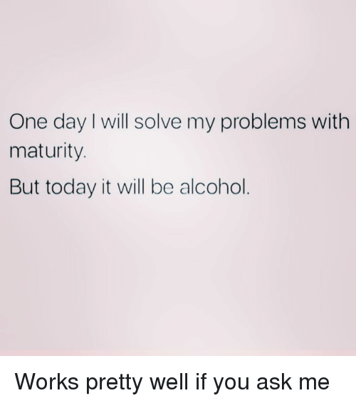 Alcohol, Today, and Girl Memes: One day will solve my problems with  maturity.  But today it will be alcohol Works pretty well if you ask me