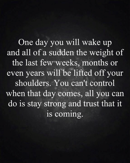 Lifted: One day you will wake up  and all of a sudden the weight of  the last few weeks, months or  even years will be lifted off your  shoulders. You can't control  when that day comes, all you ca  do is stay strong and trust that it  is coming.