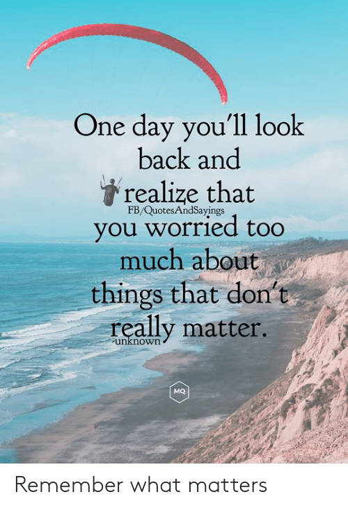 Too Much, Back, and One: One day you'll look  back and  realize that  FB/QuotesAndSayings  you worried too  much about  things that don't  really matter.  unknown  MQ Remember what matters