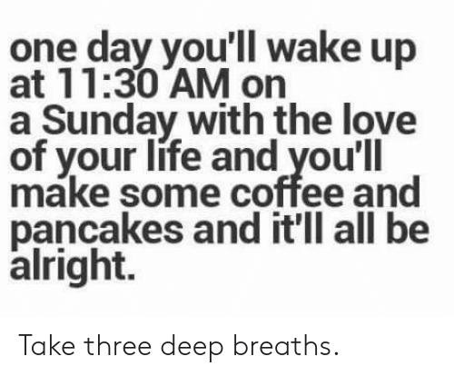 Deep Breaths: one day you'll wake up  at 11:30 AM on  a Sunday with the love  of your life and you'll  make some coffee and  pancakes and it'll all be  alright. Take three deep breaths.