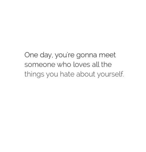 All The, All the Things, and Who: One day. you're gonna meet  someone who loves all the  things you hate about yourself.