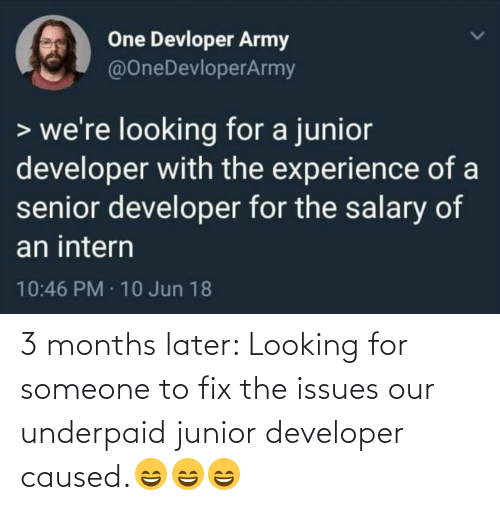 Jun: One Devloper Army  @OneDevloperArmy  > we're looking for a junior  developer with the experience of a  senior developer for the salary of  an intern  10:46 PM · 10 Jun 18 3 months later: Looking for someone to fix the issues our underpaid junior developer caused.😄😄😄