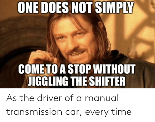 Time, Car, and One: ONE DOES NOT SIMPLY  COMETO A STOP WITHOUT  IGGLING THE SHIFTER As the driver of a manual transmission car, every time