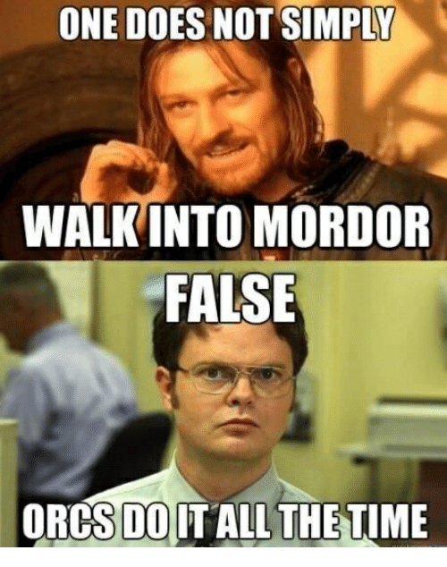 One, All, and One Does Not Simply Walk Into Mordor: ONE DOES NOT SIMPLY  WALK INTO MORDOR  FALSE  ORCST0İT ALL THETIME  DO