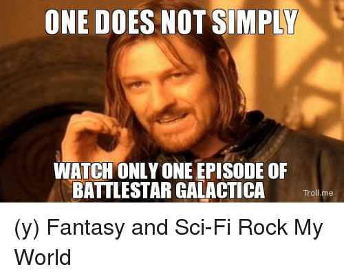 battlestar galactica: ONE DOES NOT SIMPLY  WATCH ONLY ONE EPISODE OF  BATTLESTAR GALACTICA  Troll me (y) Fantasy and Sci-Fi Rock My World