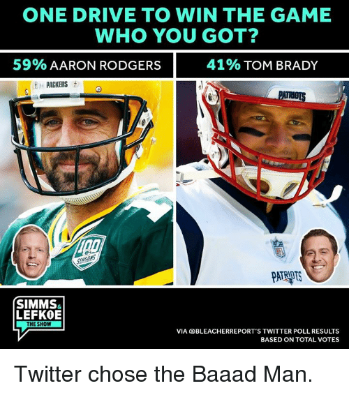 Aaron Rodgers, Patriotic, and The Game: ONE DRIVE TO WIN THE GAME  WHO YOU GOT?  59%AARON RODGERS  41% TOM BRADY  PACKERS t  PATRIOTS  SIMMS  LEFKOE  THE SHOW  VIA aBLEACHERREPORT'S TWITTER POLL RESULTS  BASED ON TOTAL VOTES Twitter chose the Baaad Man.