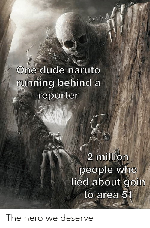 Dude, Naruto, and Running: One dude naruto  running behind a  reporter  2 million  people who  lied about goin  to area 51 The hero we deserve