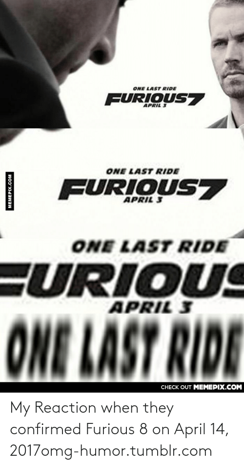 last ride: ONE LAST RIDE  FURIOUS7  APRIL 3  ONE LAST RIDE  FURIOUS7  APRIL 3  ONE LAST RIDE  FURIOUS  APRIL 3  ONE LAST RIDE  CHECK OUT MEMEPIX.COM  MEMEPIX.COM My Reaction when they confirmed Furious 8 on April 14, 2017omg-humor.tumblr.com