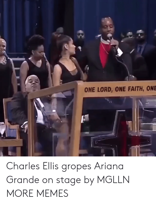 Ariana Grande, Dank, and Memes: ONE LORD, ONE FAITH, ONE Charles Ellis gropes Ariana Grande on stage by MGLLN MORE MEMES
