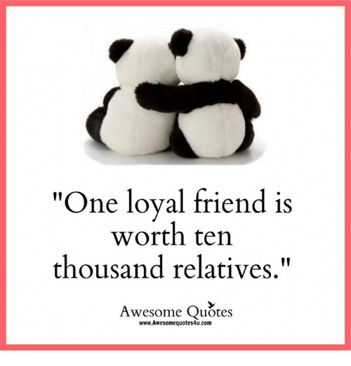 "Relaters: ""One loyal friend is  worth ten  thousand relatives  Awesome Quotes  www.Awesomequotes4u.com"