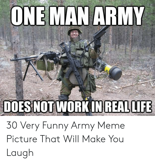 Funny Army Memes: ONE MAN ARMY  DOES NOT WORK IN REALLIFE 30 Very Funny Army Meme Picture That Will Make You Laugh