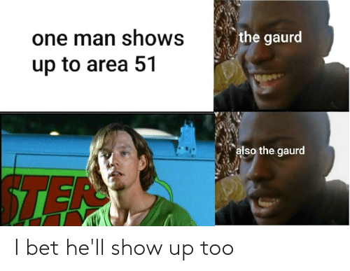 I Bet, Dank Memes, and Hell: one man shows  the gaurd  up to area 51  also the gaurd  TEN I bet he'll show up too