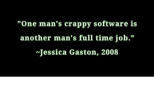 "full time job: ""One man's crappy software is  another man's full time job.""  Jessica Gaston, 2008"