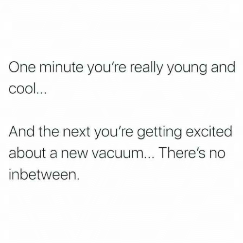Memes, Cool, and Vacuum: One minute you're really young and  cool  And the next you're getting excited  about a new vacuum... There's no  inbetween.