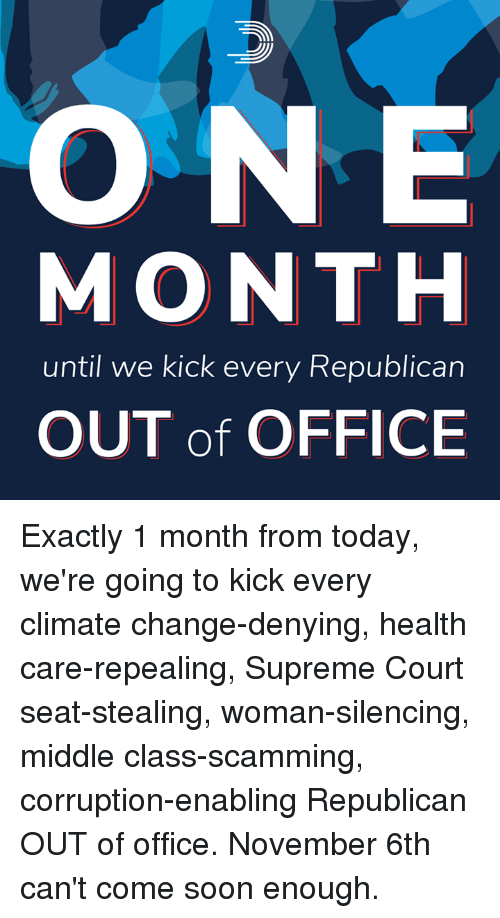 Supreme Court: ONE  MONTH  until we kick every Republican  OUT of OFFICE Exactly 1 month from today, we're going to kick every climate change-denying, health care-repealing, Supreme Court seat-stealing, woman-silencing, middle class-scamming, corruption-enabling Republican OUT of office.  November 6th can't come soon enough.