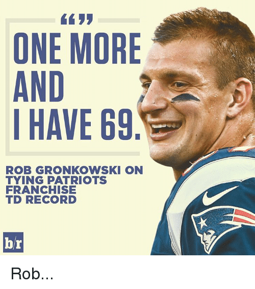 Rob Gronkowski: ONE MORE  AND  I HAVE 69  ROB GRONKOWSKI ON  TYING PATRIOTS  FRANCHISE  TED RECORD  br Rob...