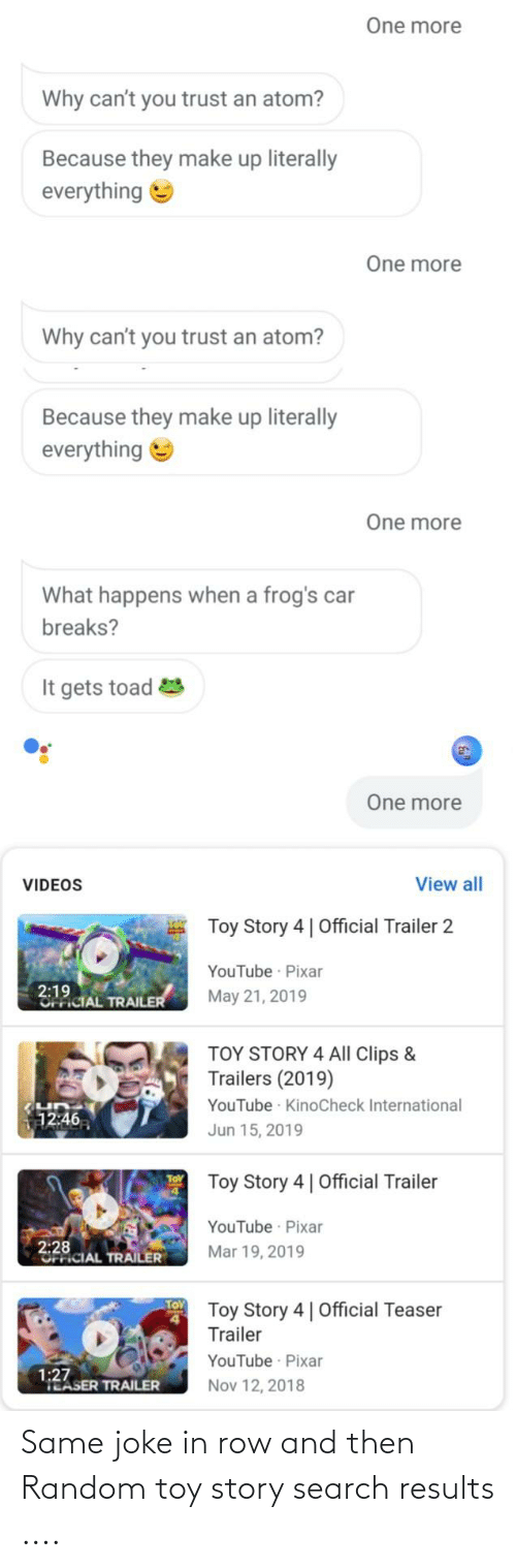 Toy Story 4: One more  Why can't you trust an atom?  Because they make up literally  everything e  One more  Why can't you trust an atom?  Because they make up literally  everything  One more  What happens when a frog's car  breaks?  It gets toad  One more  View all  VIDEOS  Toy Story 4 | Official Trailer 2  YouTube · Pixar  2:19  OFFICIAL TRAILER  May 21, 2019  TOY STORY 4 All Clips &  Trailers (2019)  YouTube · KinoCheck International  12:46  Jun 15, 2019  Toy Story 4 | Official Trailer  YouTube Pixar  2:28  UFriCIAL TRAILER  Mar 19, 2019  Toy Story 4| Official Teaser  Trailer  YouTube Pixar  1:27  TEASER TRAILER  Nov 12, 2018 Same joke in row and then Random toy story search results ....
