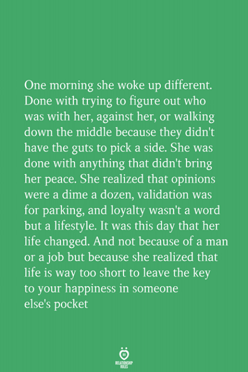 Life, Lifestyle, and The Middle: One morning she woke up different.  Done with trying to figure out who  was with her, against her, or walking  down the middle because they didn't  have the guts to pick a side. She was  done with anything that didn't bring  her peace. She realized that opinions  were a dime a dozen, validation was  for parking, and loyalty wasn't a word  but a lifestyle. It was this day that her  life changed. And not because of a man  or a job but because she realized that  life is way too short to leave the key  to your happiness in someone  else's pocket
