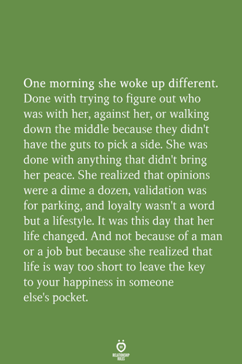 Life, Lifestyle, and The Middle: One morning she woke up different.  Done with trying to figure out who  was with her, against her, or walking  down the middle because they didn't  have the guts to pick a side. She was  done with anything that didn't bring  her peace. She realized that opinions  were a dime a dozen, validation was  for parking, and loyalty wasn't a word  but a lifestyle. It was this day that her  life changed. And not because of a man  or a job but because she realized that  life is way too short to leave the key  to your happiness in someone  else's pocket.