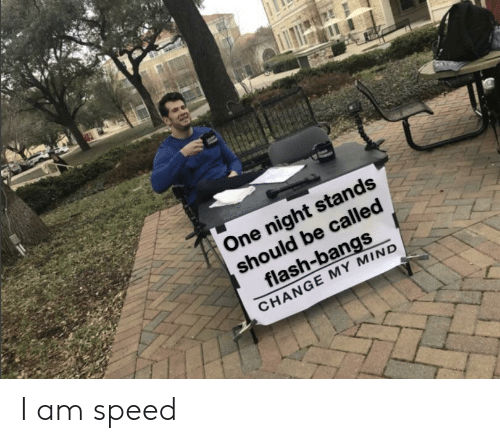 bangs: One night stands  should be called  flash-bangs  CHANGE MY MIND I am speed