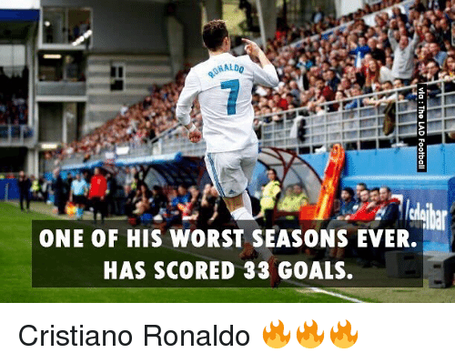 Cristiano Ronaldo, Goals, and Memes: ONE OF HIS WORST SEASONS EVER.  HAS SCORED 33 GOALS. Cristiano Ronaldo 🔥🔥🔥