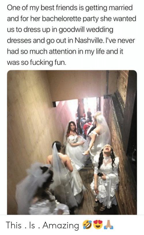 goodwill: One of my best friends is getting married  and for her bachelorette party she wanted  us to dress up in goodwill wedding  dresses and go out in Nashville. I've never  had so much attention in my life and it  was so fucking fun. This . Is . Amazing 🤣😍🙏🏽