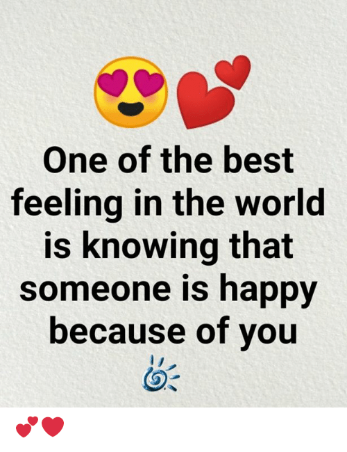 Memes, Best, and Happy: One of the best  feeling in the world  is knowing that  someone is happy  because of you 💕❤️