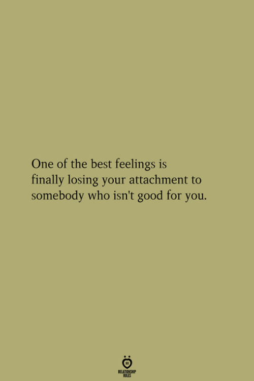 Good for You, Best, and Good: One of the best feelings is  finally losing your attachment to  somebody who isn't good for you.