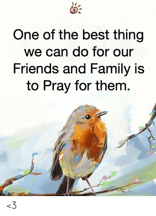 Family, Friends, and Memes: One of the best thing  we can do for our  Friends and Family is  to Pray for them. <3