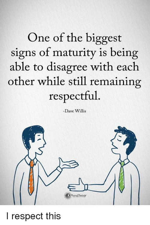 Respect, Signs, and One: One of the biggest  signs of maturity is being  able to disagree with each  other while still remaining  respectful  -Dave Willis <p>I respect this</p>