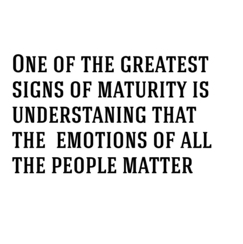All The, Signs, and One: ONE OF THE GREATEST  SIGNS OF MATURITY IS  UNDERSTANING THAT  THE EMOTIONS OF ALL  THE PEOPLE MATTER