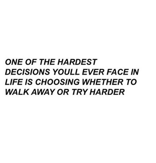 Life, Decisions, and One: ONE OF THE HARDEST  DECISIONS YOULL EVER FACE IN  LIFE IS CHOOSING WHETHER TO  WALK AWAY OR TRY HARDER