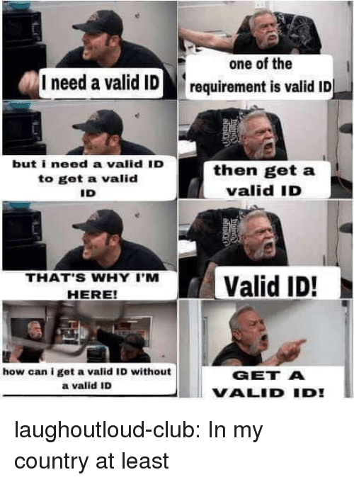 Club, Tumblr, and Blog: one of the  I need a valid ID requirement is valid ID  but i need a valid 'D  to get a valid  ID  then get a  valid ID  THATS WHY Valid ID!  HERE  how can i get a valid ID without  a valid ID  GET A  VALID ID laughoutloud-club:  In my country at least