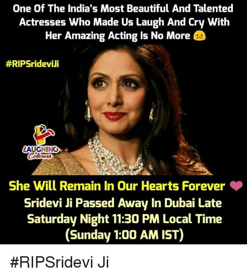 Beautiful, Forever, and Hearts: One Of The India's Most Beautiful And Talented  Actresses Who Made Us Laugh And Cry With  Her Amazing Acting Is No More  #RIPSridevili  LAUGHING  She Will Remain In Our Hearts Forever  Sridevi Ji Passed Away In Dubai Late  Saturday Night 11:30 PM Local Time  (Sunday 1:00 AM IST) #RIPSridevi Ji