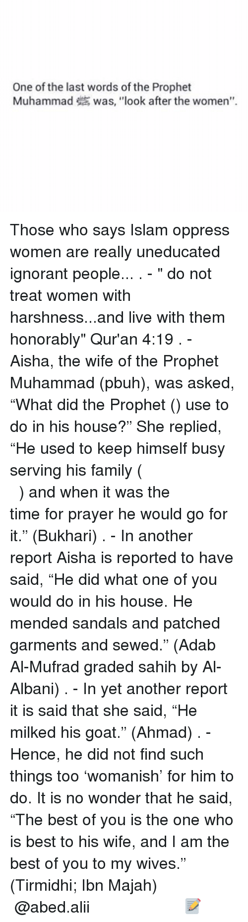 """oppressed: One of the last words of the Prophet  Muhammad was, """"look after the women"""". Those who says Islam oppress women are really uneducated ignorant people... . - """" do not treat women with harshness...and live with them honorably"""" Qur'an 4:19 . - Aisha, the wife of the Prophet Muhammad (pbuh), was asked, """"What did the Prophet (ﷺ) use to do in his house?"""" She replied, """"He used to keep himself busy serving his family (كَانَ يَكُونُ فِي مِهْنَةِ أَهْلِهِ) and when it was the time for prayer he would go for it."""" (Bukhari) . - In another report Aisha is reported to have said, """"He did what one of you would do in his house. He mended sandals and patched garments and sewed."""" (Adab Al-Mufrad graded sahih by Al-Albani) . - In yet another report it is said that she said, """"He milked his goat."""" (Ahmad) . - Hence, he did not find such things too 'womanish' for him to do. It is no wonder that he said, """"The best of you is the one who is best to his wife, and I am the best of you to my wives."""" (Tirmidhi; Ibn Majah) ▃▃▃▃▃▃▃▃▃▃▃▃▃▃▃▃▃▃▃▃ @abed.alii 📝"""