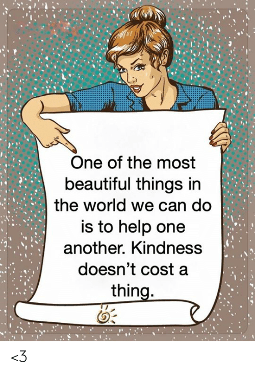 Beautiful, Memes, and Help: One of the most  beautiful things in  the world we can do  is to help one  another. Kindness  doesn't cost a  thing. <3