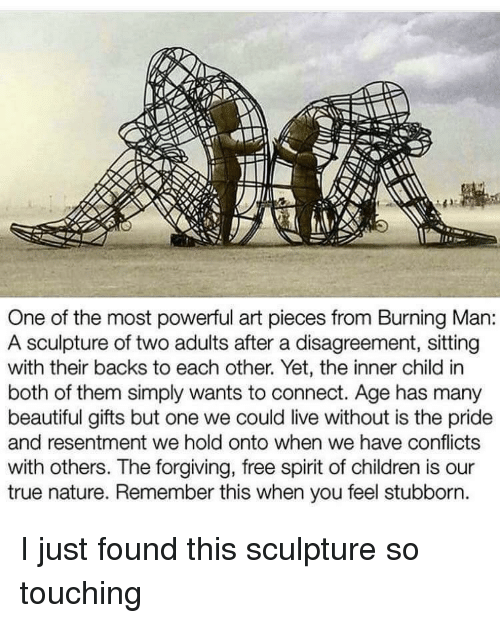 Beautiful, Children, and True: One of the most powerful art pieces from Burning Man:  A sculpture of two adults after a disagreement, sitting  with their backs to each other. Yet, the inner child in  both of them simply wants to connect. Age has many  beautiful gifts but one we could live without is the pride  and resentment we hold onto when we have conflicts  with others. The forgiving, free spirit of children is our  true nature. Remember this when you feel stubborn I just found this sculpture so touching
