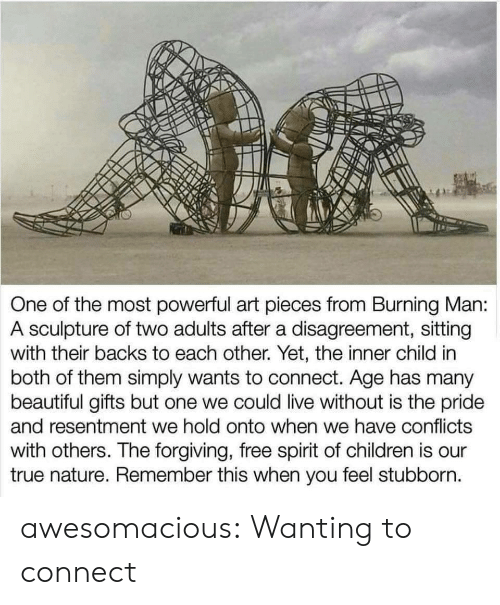 Beautiful, Children, and True: One of the most powerful art pieces from Burning Man:  A sculpture of two adults after a disagreement, sitting  with their backs to each other. Yet, the inner child in  both of them simply wants to connect. Age has many  beautiful gifts but one we could live without is the pride  and resentment we hold onto when we have conflicts  with others. The forgiving, free spirit of children is our  true nature. Remember this when you feel stubborn. awesomacious:  Wanting to connect