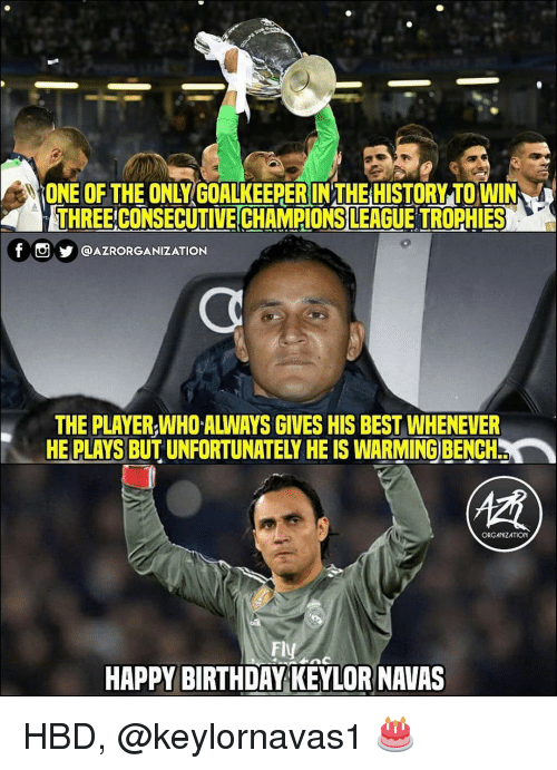 trophies: ONE OF THE ONLY GOALKEEPER IN THE HISTORY TO WIN  THREE CONSECUTIVE CHAMPIONS LEAGUE TROPHIES  T UY @AZRORGANIZATION  THE PLAYER,WHO ALWAYS GIVES HIS BEST WHENEVER  HE PLAYS BUT UNFORTUNATELY HE IS WARMING BENCH  ORGANIZATION  Fly  HAPPY BIRTHDAY KEYLOR NAVAS HBD, @keylornavas1 🎂