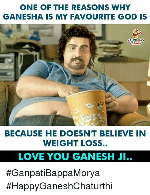 God, Love, and Ganesha: ONE OF THE REASONS WHY  GANESHA IS MY FAVOURITE GOD IS  LAUGHING  BECAUSE HE DOESN'T BELIEVE IN  WEIGHT LOSS  LOVE YOU GANESH JI.. #GanpatiBappaMorya #HappyGaneshChaturthi