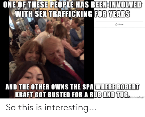 Politics, Been, and Got: ONE OF THESE PEOPLE HAS BEEN INMOLVED  WITH SEXTRAFFICKING FOR YEARSs  Share  AND THE OTHER OWNS THE SPAWHERE ROBERT  KRAFT GOT BUSTED FOR A BUBAND TUG So this is interesting...