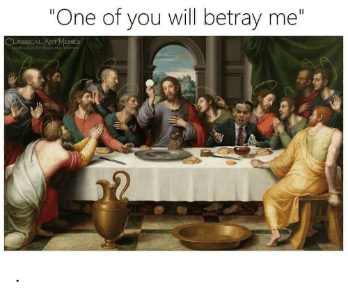 "classical art memes: ""One of you will betray me""  II  CLASSICAL ART MEMES  Pacebook.com/clasiicalartmemes ."