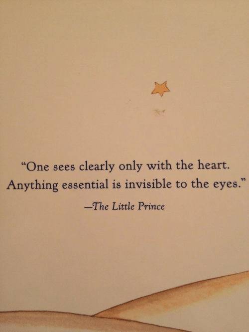 "the heart: ""One sees clearly only with the heart.  Anything essential is invisible to the eyes.  -The Little Prince"