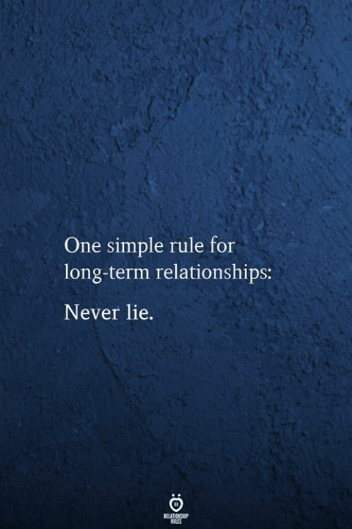 Relationships, Never, and Simple: One simple rule for  long-term relationships:  Never lie.  FELATIONSHIP