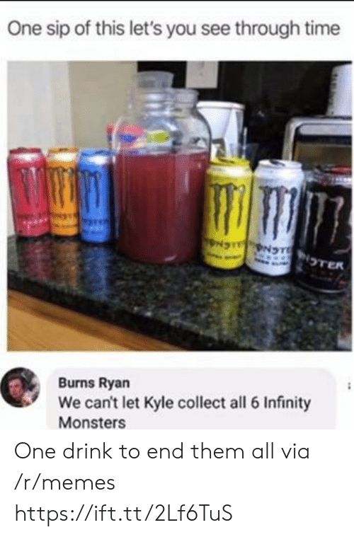 Collect: One sip of this let's you see through time  NS NTNTER  Burns Ryan  We can't let Kyle collect all 6 Infinity  Monsters One drink to end them all via /r/memes https://ift.tt/2Lf6TuS