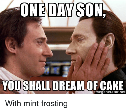One Son Day You Shall Dream Of Cake Emegeneratornet Star Trek Meme