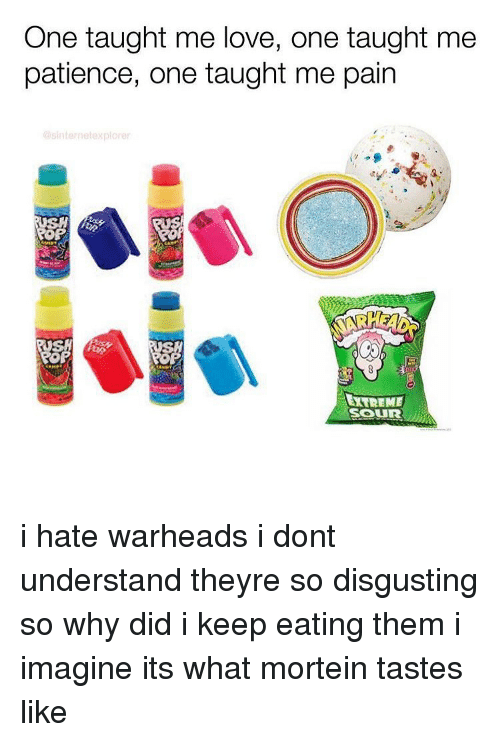 Love, Memes, and Patience: One taught me love, one taught me  patience, one taught me pain  @sinternetexplorer  toR  XTREME  SOuR i hate warheads i dont understand theyre so disgusting so why did i keep eating them i imagine its what mortein tastes like