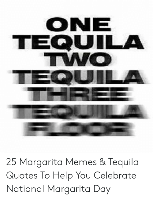 Memes, Help, and Quotes: ONE  TEQUUILA  TWO  TEQUILA 25 Margarita Memes & Tequila Quotes To Help You Celebrate National Margarita Day
