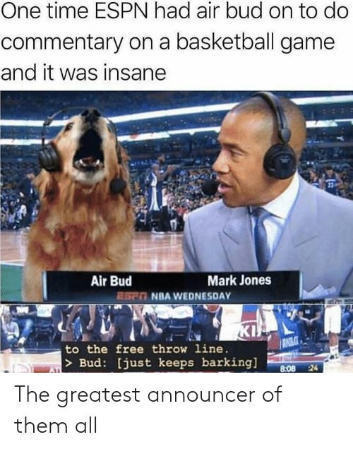 Basketball, Espn, and Kip: One time ESPN had air bud on to do  commentary on a basketball game  and it was insane  Air Bud  ESn NBA WEDNESDAY  Mark Jones  KIP  RAGLCE  to the free throw line.  |> Bud: [just keeps barking]  8:08 24  ATI The greatest announcer of them all